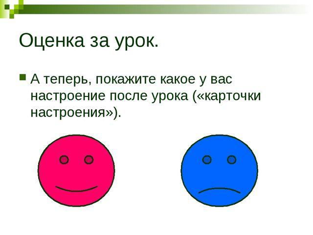 Оценка за урок. А теперь, покажите какое у вас настроение после урока («карто...