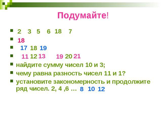 Подумайте! 18 12 20 найдите сумму чисел 10 и 3; чему равна разность чисел 11...