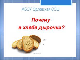 МБОУ Орловская СОШ Почему в хлебе дырочки? Исследовательскую работу выполнила