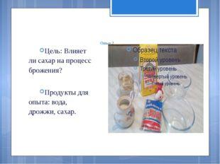 Опыт 2 Цель: Влияет ли сахар на процесс брожения? Продукты для опыта: вода,
