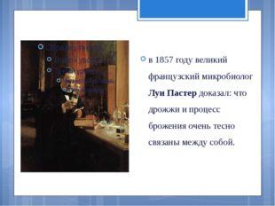 в 1857 году великий французский микробиолог Луи Пастер доказал: что дрожжи и