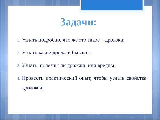 Задачи: Узнать подробно, что же это такое – дрожжи; Узнать какие дрожжи бываю...