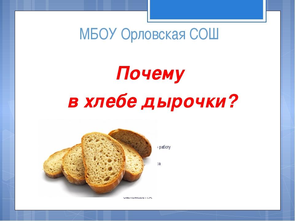 МБОУ Орловская СОШ Почему в хлебе дырочки? Исследовательскую работу выполнила...
