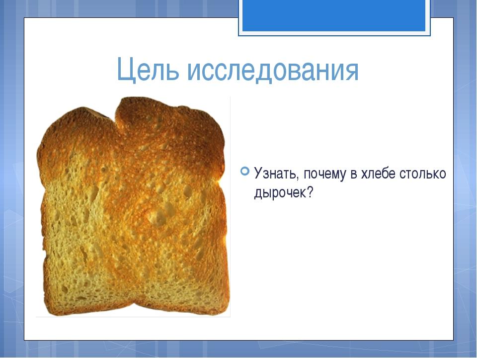 Цель исследования Узнать, почему в хлебе столько дырочек?