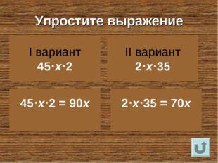 Упростите выражение I вариант 45х2 II вариант 2х35 45х2 = 90х 2х35 =
