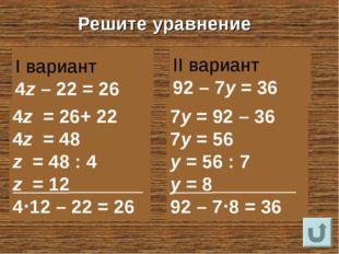 Решите уравнение I вариант 4z – 22 = 26 II вариант 92 – 7y = 36 4z = 26+ 22 4