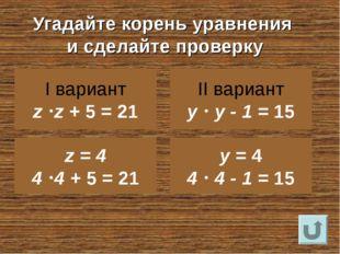 Угадайте корень уравнения и сделайте проверку I вариант z z + 5 = 21 II вар