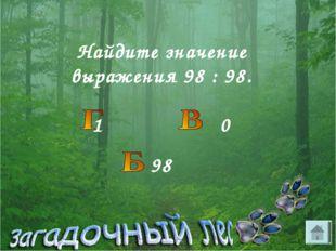 Найдите значение выражения 98 : 98. 1 0 98