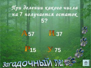 При делении какого числа на 7 получается остаток 5? 57 37 15 75