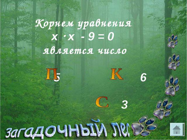 Корнем уравнения х  х - 9 = 0 является число 5 6 3