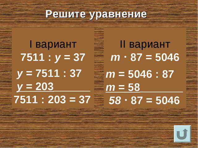 Решите уравнение I вариант 7511 : у = 37 II вариант m  87 = 5046 у = 7511 :...