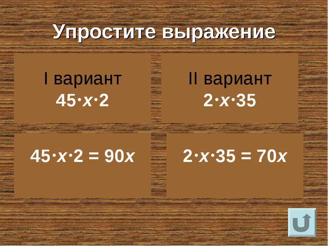 Упростите выражение I вариант 45х2 II вариант 2х35 45х2 = 90х 2х35 =...