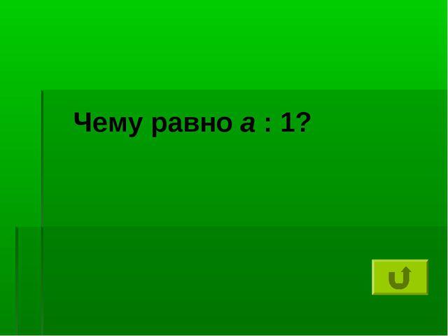 Чему равно а : 1?