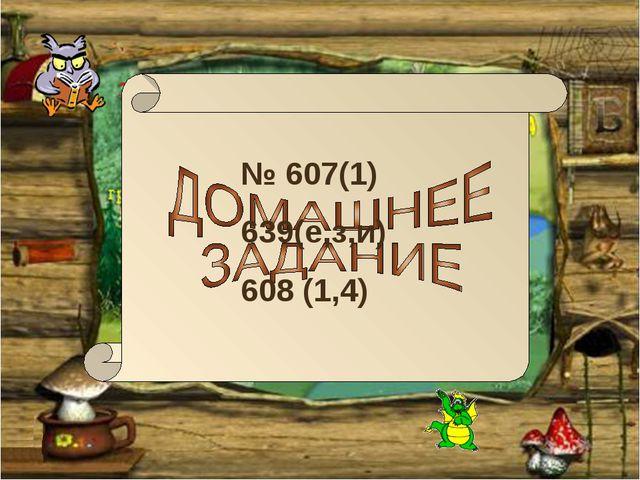 № 607(1) 639(е,з,и) 608 (1,4)
