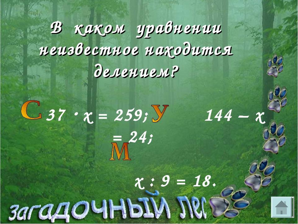 В каком уравнении неизвестное находится делением? 37  х = 259; 144 – х = 24;...