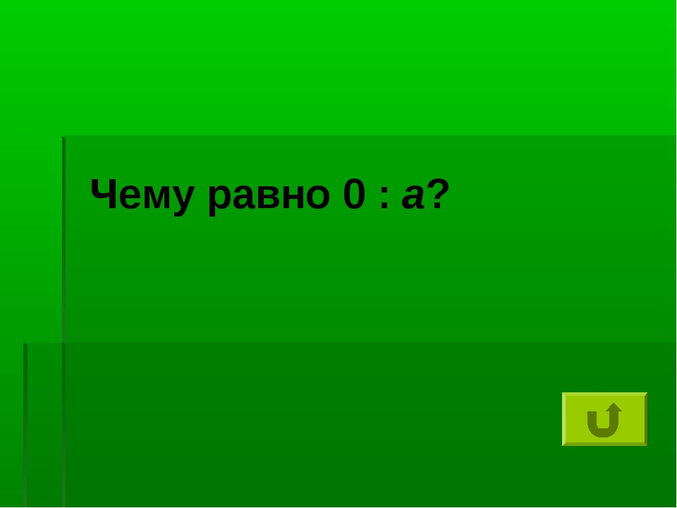 Чему равно 0 : а?