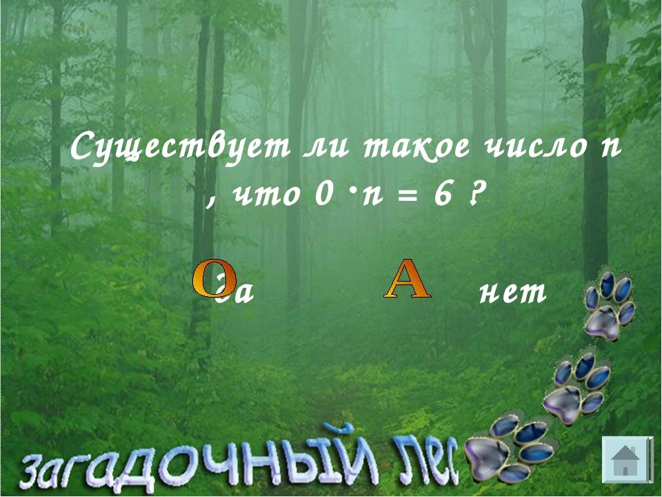 Существует ли такое число n , что 0 n = 6 ? да нет