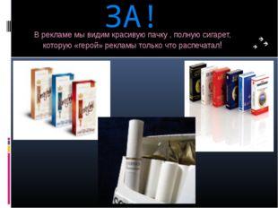 ЗА! В рекламе мы видим красивую пачку , полную сигарет, которую «герой» рекла