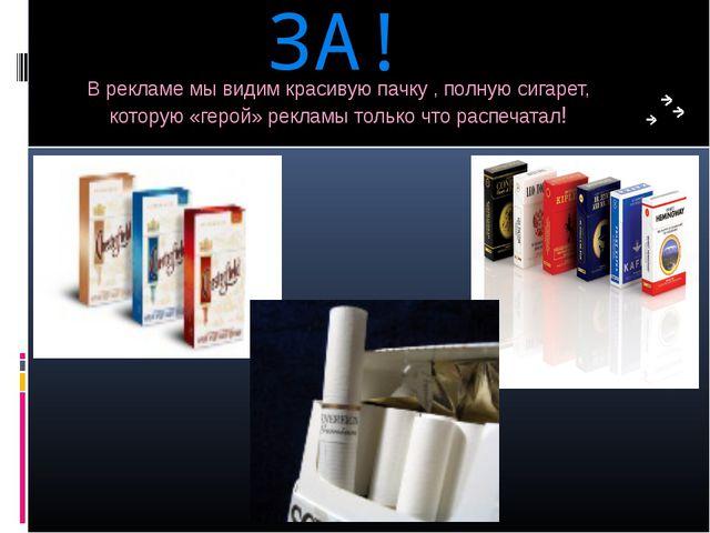 ЗА! В рекламе мы видим красивую пачку , полную сигарет, которую «герой» рекла...