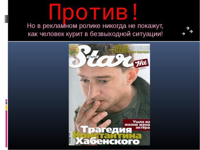 Против! Но в рекламном ролике никогда не покажут, как человек курит в безвыхо...