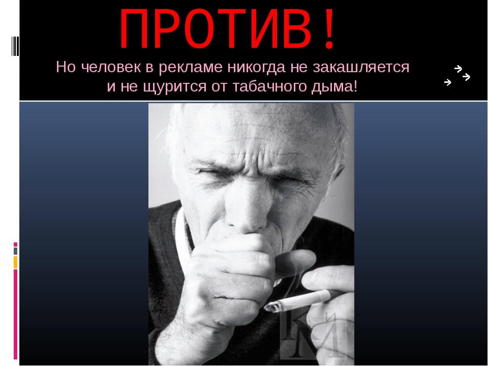 ПРОТИВ! Но человек в рекламе никогда не закашляется и не щурится от табачного...