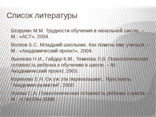 Список литературы Безруких М.М.Трудности обучения в начальной школе. – М.: «