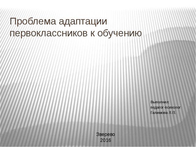 Проблема адаптации первоклассников к обучению Выполнил: педагог-психолог Гали...