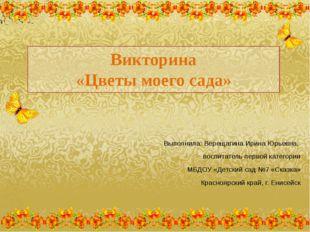 Викторина «Цветы моего сада» Выполнила: Верещагина Ирина Юрьевна, воспитатель