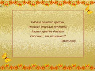Словно рюмочка цветок, Нежный, длинный лепесток, Разных цветов бывает, Подск