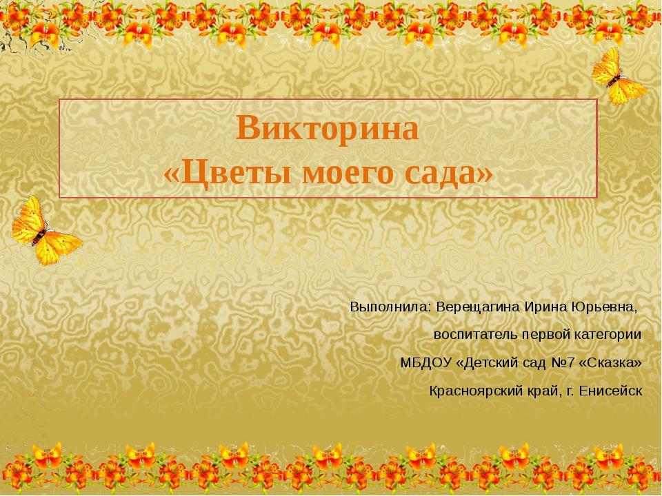 Викторина «Цветы моего сада» Выполнила: Верещагина Ирина Юрьевна, воспитатель...