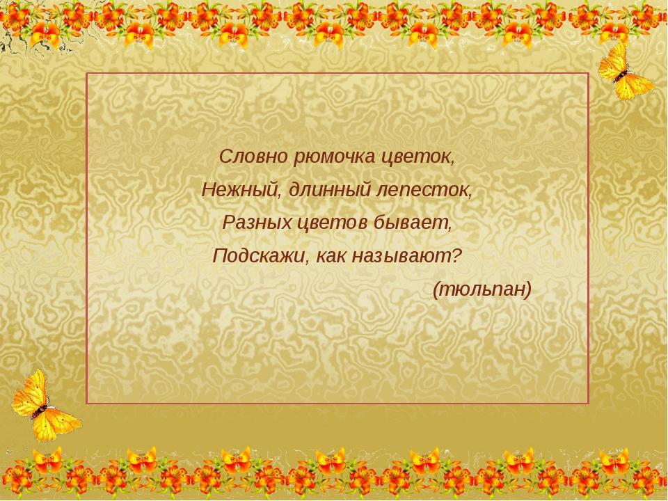 Словно рюмочка цветок, Нежный, длинный лепесток, Разных цветов бывает, Подск...