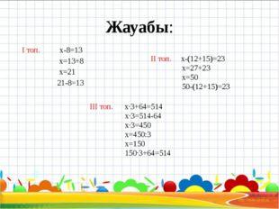 Жауабы: І топ. x-8=13 x=13+8 x=21 21-8=13 ІІ топ. x-(12+15)=23 x=27+23 x=50 5
