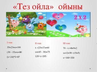 «Тез ойла» ойыны І топ: 35+23+х=100 (30 - 15)+х=80 (х+24)*3=87 ІІ топ: х -(23