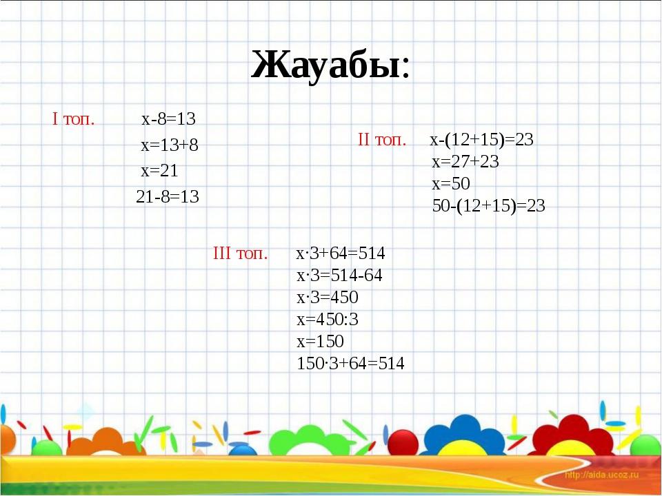 Жауабы: І топ. x-8=13 x=13+8 x=21 21-8=13 ІІ топ. x-(12+15)=23 x=27+23 x=50 5...