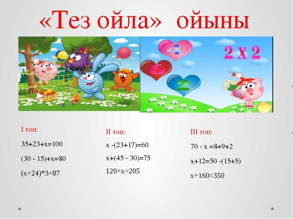 «Тез ойла» ойыны І топ: 35+23+х=100 (30 - 15)+х=80 (х+24)*3=87 ІІ топ: х -(23...