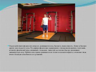 Под воздействием физических нагрузок развиваются сила, быстрота, выносливост