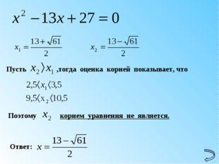 Ответ: Пусть ,тогда оценка корней показывает, что Поэтому корнем уравнения не