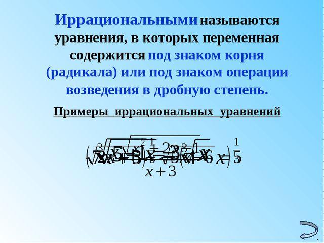 Иррациональными называются уравнения, в которых переменная содержится под зна...