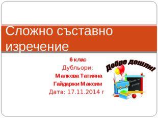 6 клас Дубльори: Малкова Татияна Гайдаржи Максим Дата: 17.11.2014 г. Сложно с