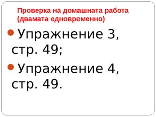 Проверка на домашната работа (двамата едновременно) Упражнение 3, стр. 49; Уп