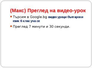 (Макс) Преглед на видео-урок Търсим в Google.bg видео уроци български език 6