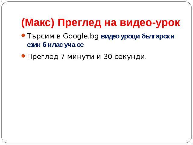 (Макс) Преглед на видео-урок Търсим в Google.bg видео уроци български език 6...