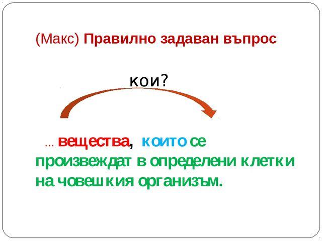(Макс) Правилно задаван въпрос кои? … вещества, които се произвеждат в опреде...