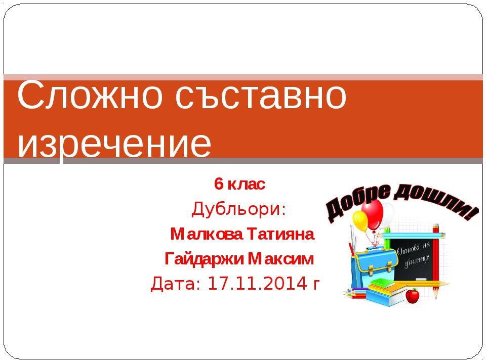 6 клас Дубльори: Малкова Татияна Гайдаржи Максим Дата: 17.11.2014 г. Сложно с...