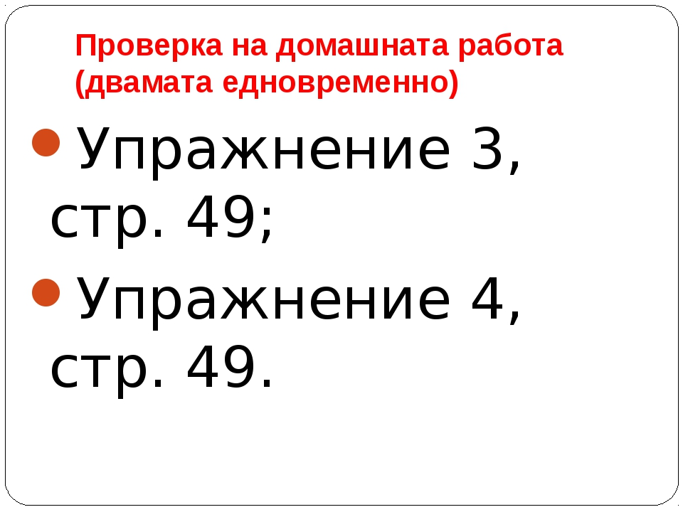 Проверка на домашната работа (двамата едновременно) Упражнение 3, стр. 49; Уп...