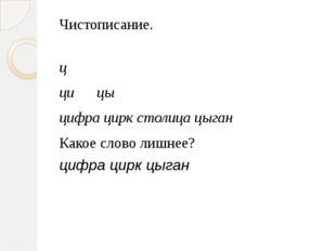 Чистописание. ц ци цы цифра цирк столица цыган Какое слово лишнее? цифра цирк