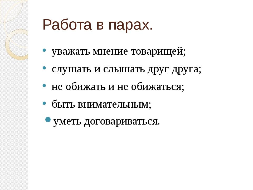 Работа в парах. уважать мнение товарищей; слушать и слышать друг друга; не об...
