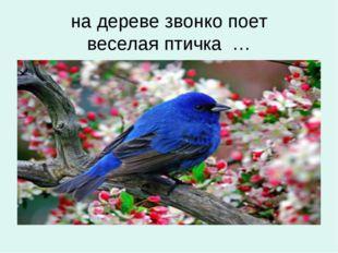 на дереве звонко поет веселая птичка …