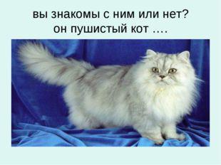 вы знакомы с ним или нет? он пушистый кот ….