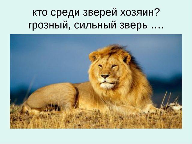 кто среди зверей хозяин? грозный, сильный зверь ….